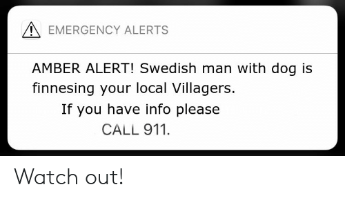 Finnesing: EMERGENCY ALERTS  AMBER ALERT! Swedish man with dog is  finnesing your local Villagers.  If you have info please  CALL 911 Watch out!