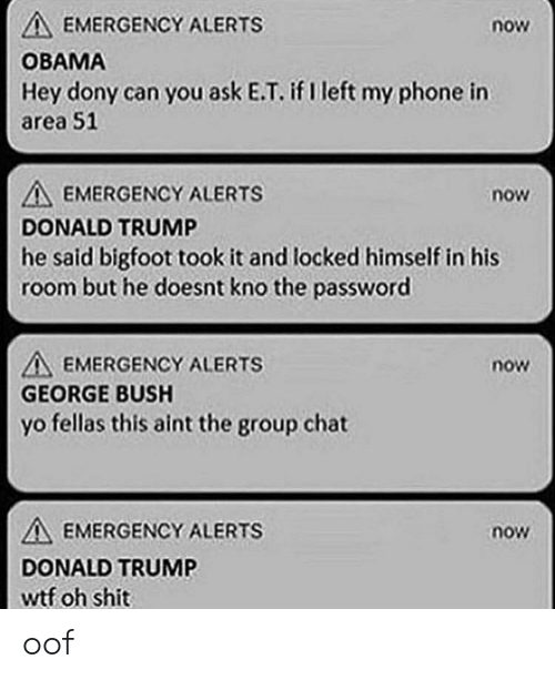 Bigfoot, Donald Trump, and Group Chat: EMERGENCY ALERTS  now  OBAMA  Hey dony can you ask E.T. if left my phone in  area 51  EMERGENCY ALERTS  DONALD TRUMP  he said bigfoot took it and locked himself in his  room but he doesnt kno the password  now  A EMERGENCY ALERTS  GEORGE BUSH  yo fellas this aint the group chat  now  EMERGENCY ALERTS  now  DONALD TRUM  wtf oh Shit oof