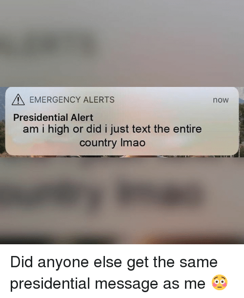 Text, Dank Memes, and Emergency: EMERGENCY ALERTS  now  Presidential Alert  am i high or did i just text the entire  country Imao Did anyone else get the same presidential message as me 😳