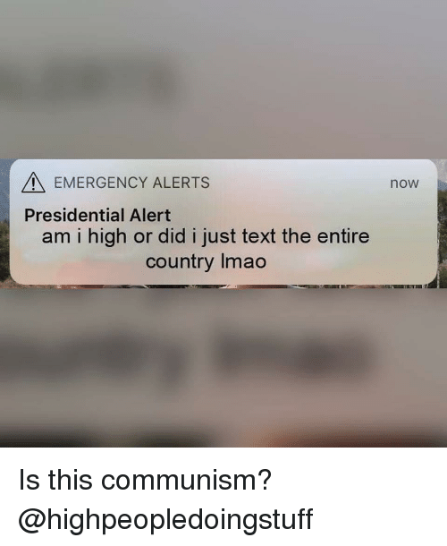 Text, Dank Memes, and Communism: EMERGENCY ALERTS  now  Presidential Alert  am i high or did i just text the entire  country Imao Is this communism? @highpeopledoingstuff