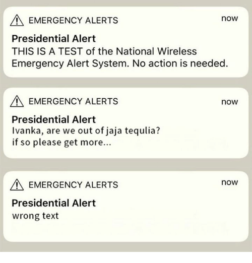 Test, Text, and The National: EMERGENCY ALERTS  now  Presidential Alert  THIS IS A TEST of the National Wireless  Emergency Alert System. No action is needed  EMERGENCY ALERTS  now  Presidential Alert  Ivanka, are we out of jaja tequlia?  if so please get more...  EMERGENCY ALERTS  now  Presidential Alert  wrong text