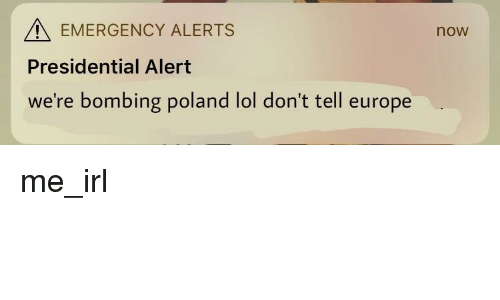 Lol, Europe, and Poland: EMERGENCY ALERTS  now  Presidential Alert  we're bombing poland lol don't tell europe