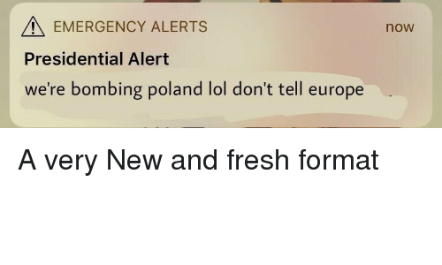 Fresh, Lol, and Europe: EMERGENCY ALERTS  now  Presidential Alert  we're bombing poland lol don't tell europe