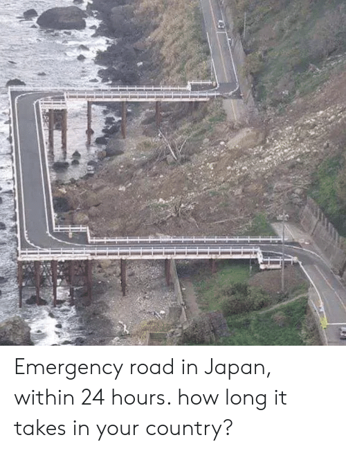 Japan, How, and Emergency: Emergency road in Japan, within 24 hours. how long it takes in your country?