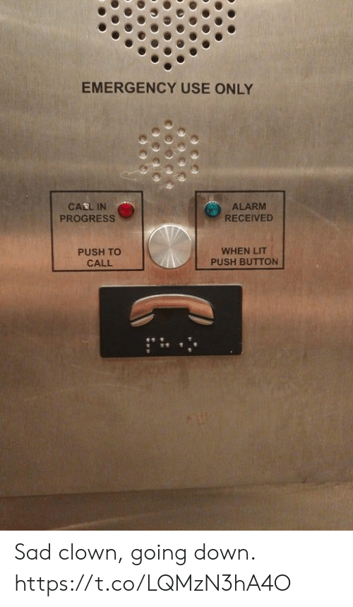 going down: EMERGENCY USE ONLY  CALL IN  PROGRESS  ALARM  RECEIVED  PUSH TO  CALL  WHEN LIT  PUSH BUTTON Sad clown, going down. https://t.co/LQMzN3hA4O