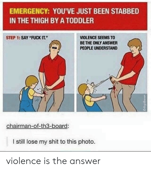 "Shit, Fuck, and Fuck It: EMERGENCY: YOU'VE JUST BEEN STABBED  IN THE THIGH BY A TODDLER  VIOLENCE SEEMS TO  BE THE ONLY ANSWER  STEP 1: SAY ""FUCK IT.""  PEOPLE UNDERSTAND  chairman-of-th3-board:  I still lose my shit to this photo. violence is the answer"