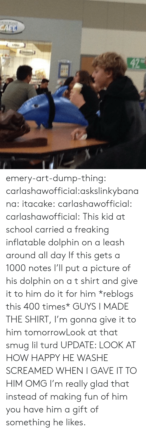 Omg, School, and Target: emery-art-dump-thing:  carlashawofficial:askslinkybanana:  itacake:  carlashawofficial:  carlashawofficial:  This kid at school carried a freaking inflatable dolphin on a leash around all day  If this gets a 1000 notes I'll put a picture of his dolphin on a t shirt and give it to him  do it for him  *reblogs this 400 times*  GUYS I MADE THE SHIRT, I'm gonna give it to him tomorrowLook at that smug lil turd UPDATE: LOOK AT HOW HAPPY HE WASHE SCREAMED WHEN I GAVE IT TO HIM OMG  I'm really glad that instead of making fun of him you have him a gift of something he likes.