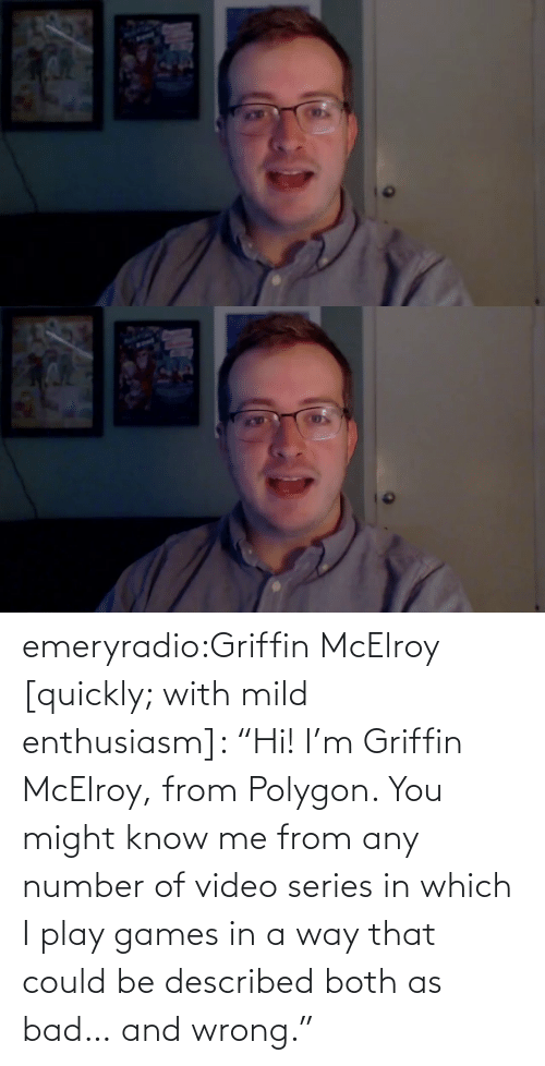"wrong: emeryradio:Griffin McElroy [quickly; with mild enthusiasm]: ""Hi! I'm Griffin McElroy, from Polygon. You might know me from any number of video series in which I play games in a way that could be described both as bad… and wrong."""