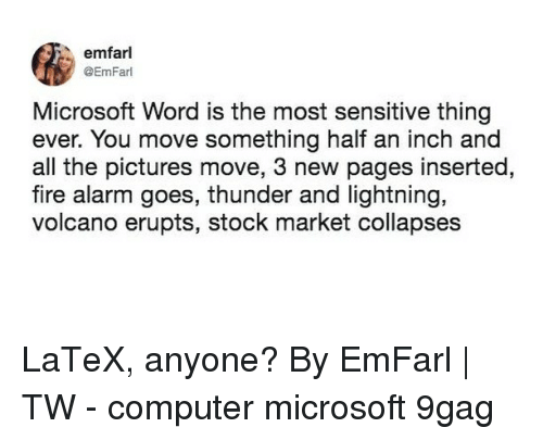 9gag, Fire, and Memes: emfarl  @EmFarl  Microsoft Word is the most sensitive thing  ever. You move something half an inch and  all the pictures move, 3 new pages inserted,  fire alarm goes, thunder and lightning,  volcano erupts, stock market collapses LaTeX, anyone?⠀ By EmFarl | TW⠀ -⠀ computer microsoft 9gag