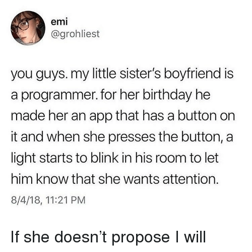 Birthday, Ironic, and Boyfriend: emi  @grohliest  you guys. my little sister's boyfriend is  a programmer. for her birthday he  made her an app that has a button on  it and when she presses the button, a  light starts to blink in his room to let  him know that she wants attention.  8/4/18, 11:21 PM If she doesn't propose I will