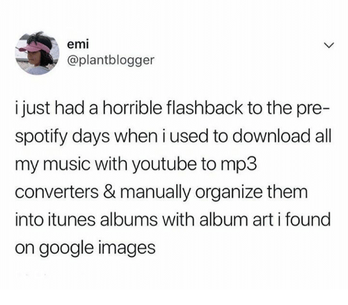 Google, Music, and youtube.com: emi  @plantblogger  i just had a horrible flashback to the pre-  spotify days when i used to download all  my music with youtube to mp3  converters & manually organize them  into itunes albums with album art i found  on google images