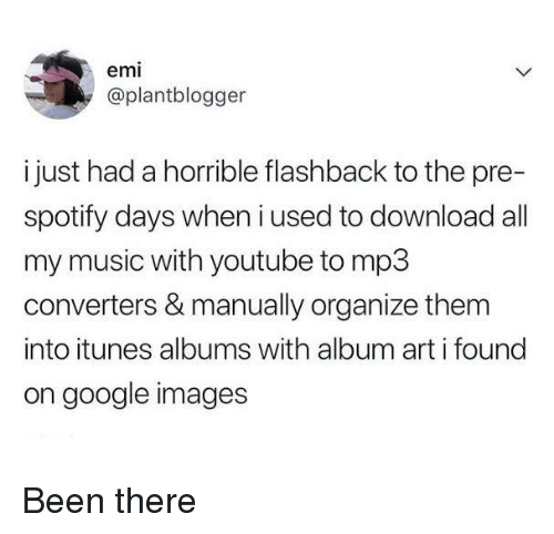 iTunes: emi  @plantblogger  i just had a horrible flashback to the pre-  spotify days when i used to download all  my music with youtube to mp3  converters & manually organize them  into itunes albums with album art i found  on google images Been there