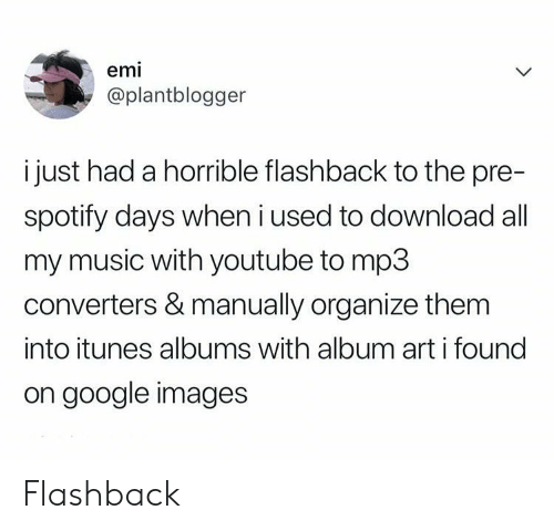 iTunes: emi  @plantblogger  i just had a horrible flashback to the pre-  spotify days when i used to download all  my music with youtube to mp3  converters & manually organize them  into itunes albums with album art i found  on google images Flashback
