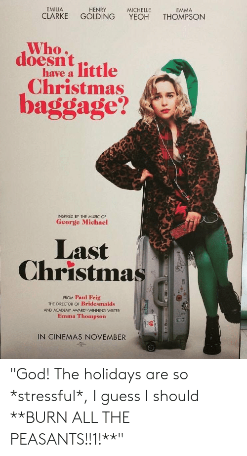 "Christmas, God, and Music: EMILIA  HENRY  MICHELLE  EMMA  CLARKE  GOLDING  YEOH  THOMPSON  Who,  doesntittle  have a  Christmas  baggage?  INSPIRED BY THE MUSIC OF  George Michael  Last  Christmas  FROM Paul Feig  THE DIRECTOR OF Bridesmaids  AND ACADEMY AWARD-WINNING WRITER  Emma Thompson  IN CINEMAS NOVEMBER ""God! The holidays are so *stressful*, I guess I should **BURN ALL THE PEASANTS!!1!**"""