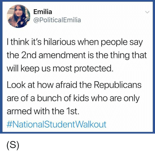 2nd Amendment: Emilia  @PoliticalEmilia  l think it's hilarious when people say  the 2nd amendment is the thing that  will keep us most protected  Look at how afraid the Republicans  are of a bunch of kids who are only  armed with the 1st.  (S)