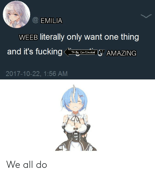 Anime, Fucking, and One: EMILIA  WEEB literally only want one thing  and it's fucking  Ο' ΑΜΑΖNG  To Be Continued  2017-10-22, 1:56 AM We all do