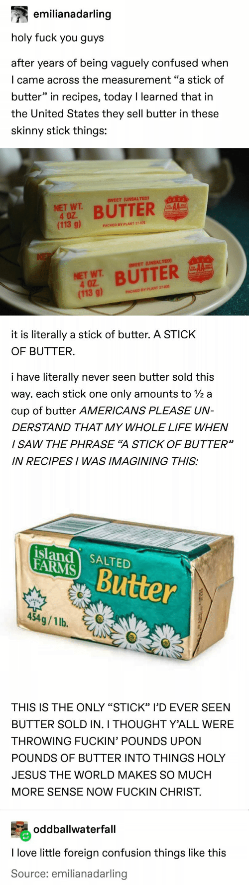 "Confused, Jesus, and Life: emilianadarling  holy fuck you guys  after years of being vaguely confused when  I came across the measurement ""a stick of  butter"" in recipes, today I learned that in  the United States they sell butter in these  skinny stick things:  USDA  SWEET (UNSALTED)  NET WT  4 OZ.  (113 g)  BUTTER  PACKED BY PLANT 27-031  NE  USDA  AA  SWEET (UNSALTED)  NET WT BUTTER  4 OZ  (113 g)  PACKED BY PLANT 27-031  it is literally a stick of butter. A STICK  OF BUTTER.  i have literally  never seen butter sold this  way. each stick one  only amounts to 2 a  cup of butter AMERICANS PLEASE UN-  DERSTAND THAT MY WHOLE LIFE WHEN  I SAW THE PHRASE ""A STICK OF BUTTER""  IN RECIPESI WAS IMAGINING THIS:  island SALTED  FARMS  Butter  454g/1 lb.  THIS IS THE ONLY ""STICK"" I'D EVER SEEN  BUTTER SOLD IN. I THOUGHT Y'ALL WERE  THROWING FUCKIN' POUNDS UPON  POUNDS OF BUTTER INTO THINGS HOLY  JESUS THE WORLD MAKES SO MUCH  MORE SENSE NOW FUCKIN CHRIST  oddballwaterfall  I love little foreign confusion things like this  Source: emilianadarling"