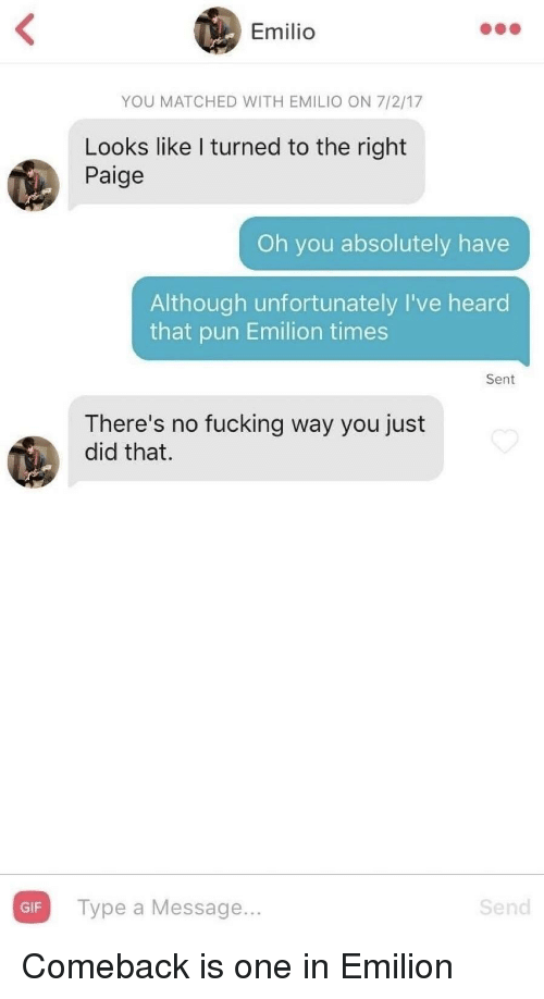 Fucking, Gif, and One: Emilio  YOU MATCHED WITH EMILIO ON 7/2/17  Looks like I turned to the right  Paige  Oh you absolutely have  Although unfortunately I've heard  that pun Emilion times  Sent  There's no fucking way you just  did that.  GIF Type a Message...  Send Comeback is one in Emilion