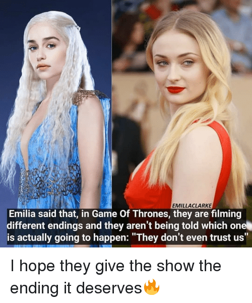 "Game of Thrones, Memes, and Game: EMILLACLARKE  Emilia said that, in Game Of Thrones, they are filming  different endings and they aren't being told which one  is actually going to happen: ""They don't even trust us"" I hope they give the show the ending it deserves🔥"