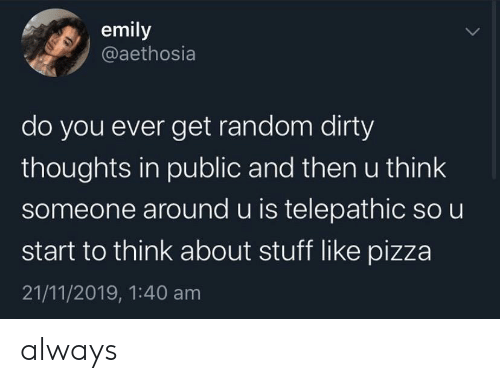 Pizza, Dirty, and Stuff: emily  @aethosia  do you ever get random dirty  thoughts in public and then u think  someone around u is telepathic so u  start to think about stuff like pizza  21/11/2019, 1:40 am always