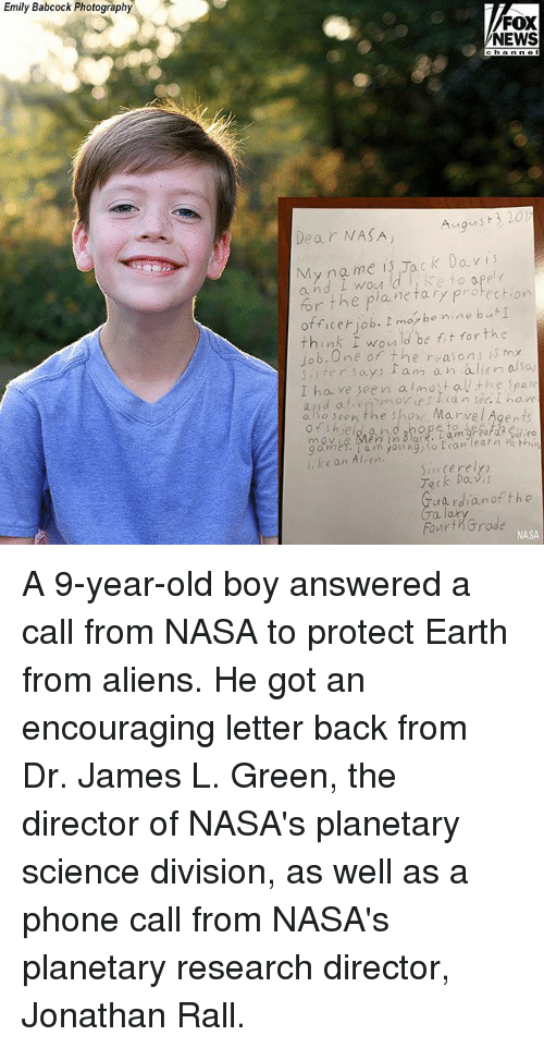 Memes, Nasa, and News: Emily Babcock Photography  FOX  NEWS  Dear NASA  Agust3 201  My na me is Jack Davis  and I wou d ke to apply  for the planetary protect o  officet iob. tmaybenine but  think i would be fit forthc  of the reasons is my  ister says tam an alie aso  I ha ve seen almostalthe Spa  and al emovWiescan see. hare  aso seen the show Marvel Agents  rm  gmes: Larn younhg)so can learn Fo th  ke an Alien  Sincerely  Teck Dav s  ardianof the  FourtKGrade  NASA A 9-year-old boy answered a call from NASA to protect Earth from aliens. He got an encouraging letter back from Dr. James L. Green, the director of NASA's planetary science division, as well as a phone call from NASA's planetary research director, Jonathan Rall.