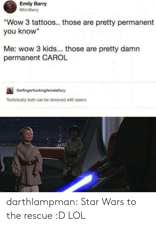 "Lol, Star Wars, and Tattoos: Emily Barry  GEmiBarry  ""Wow 3 tattoos.. those are pretty permanent  you know""  Me: wow 3 kids... those are pretty damn  permanent CAROL  thefingerfuckingfemalefury  Technically both can be removed with lasers darthlampman:  Star Wars to the rescue :D LOL"