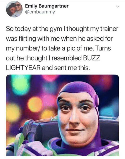 the gym: Emily Baumgartner  @embaummy  So today at the gym I thought my trainer  was flirting with me when he asked for  my number/to take a pic of me. Turns  out he thought I resembled BUZZ  LIGHTYEAR and sent me this.