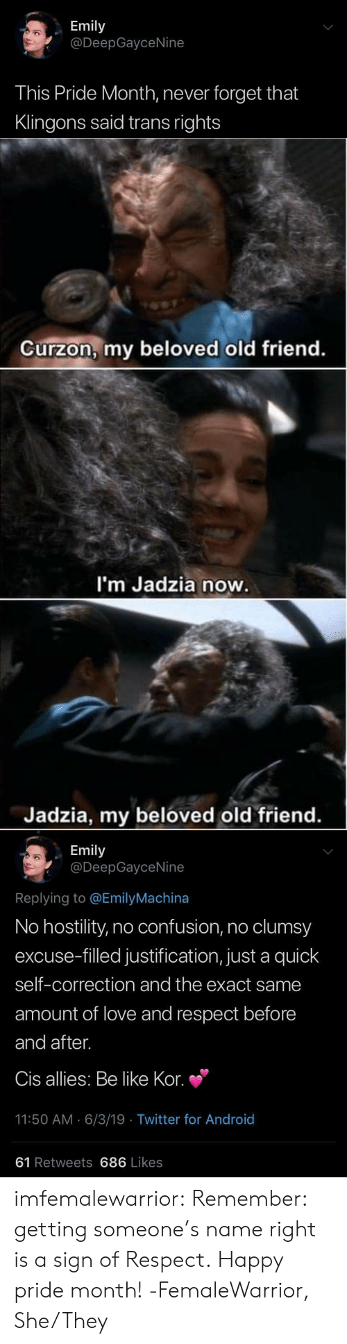 Correction: Emily  @DeepGayceNine  This Pride Month, never forget that  Klingons said trans rights   Curzon, my beloved old friend.  I'm Jadzia now.  Jadzia, my beloved old friend.   Emily  @DeepGayceNine  Replying to @EmilyMachina  No hostility, no confusion, no clumsy  excuse-filled justification, just a quick  self-correction and the exact same  amount of love and respect before  and after.  Cis allies: Be like Kor.  11:50 AM 6/3/19 Twitter for And roid  61 Retweets 686 Likes imfemalewarrior:  Remember: getting someone's name right is a sign of Respect.Happy pride month!-FemaleWarrior, She/They