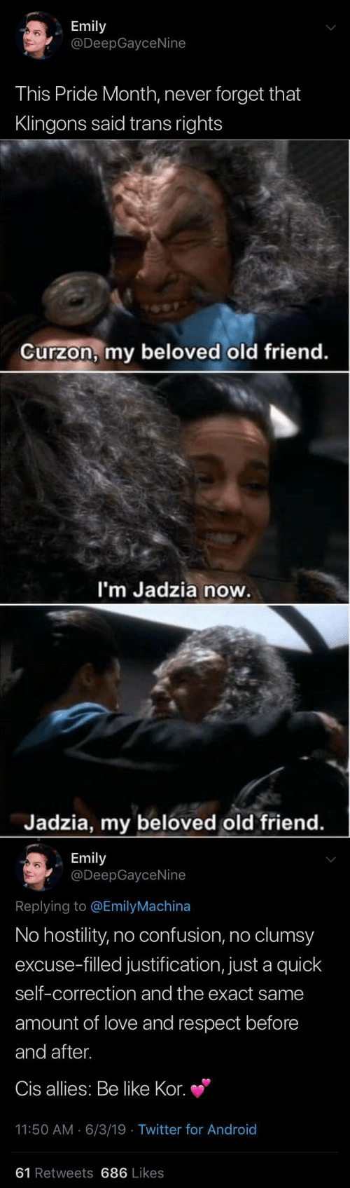 Correction: Emily  @DeepGayceNine  This Pride Month, never forget that  Klingons said trans rights   Curzon, my beloved old friend.  I'm Jadzia now.  Jadzia, my beloved old friend.   Emily  @DeepGayceNine  Replying to @EmilyMachina  No hostility, no confusion, no clumsy  excuse-filled justification, just a quick  self-correction and the exact same  amount of love and respect before  and after.  Cis allies: Be like Kor.  11:50 AM 6/3/19 Twitter for And roid  61 Retweets 686 Likes