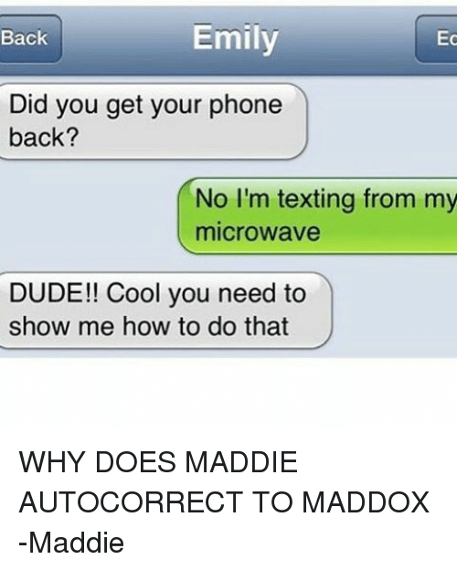 Why Doe: Emily  Ec  Back  Did you get your phone  back?  No I'm texting from my  microwave  DUDE!! Cool you need to  show me how to do that WHY DOES MADDIE AUTOCORRECT TO MADDOX -Maddie