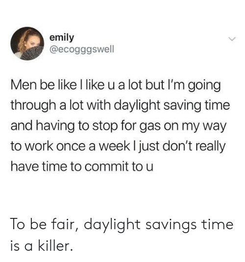 Be Like, Dank, and Daylight Savings Time: emily  @ecogggswell  Men be like l like u a lot but I'm going  through a lot with daylight saving time  and having to stop for gas on my way  to work once a week l just don't really  have time to commit to u To be fair, daylight savings time is a killer.