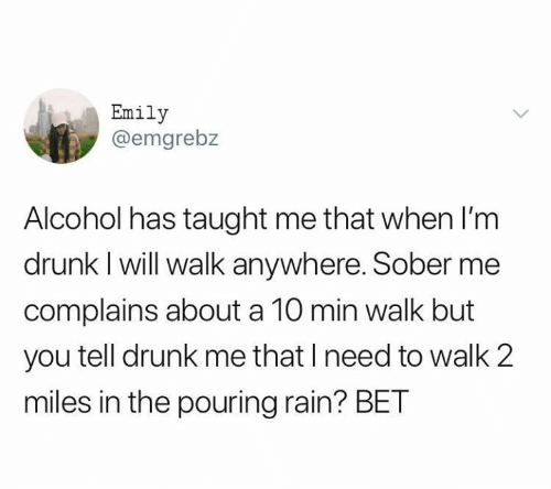 Drunk, Relationships, and Alcohol: Emily  @emgrebz  Alcohol has taught me that when l'm  drunk I will walk anywhere. Sober me  complains about a 10 min walk but  you tell drunk me that I need to walk 2  miles in the pouring rain? BET