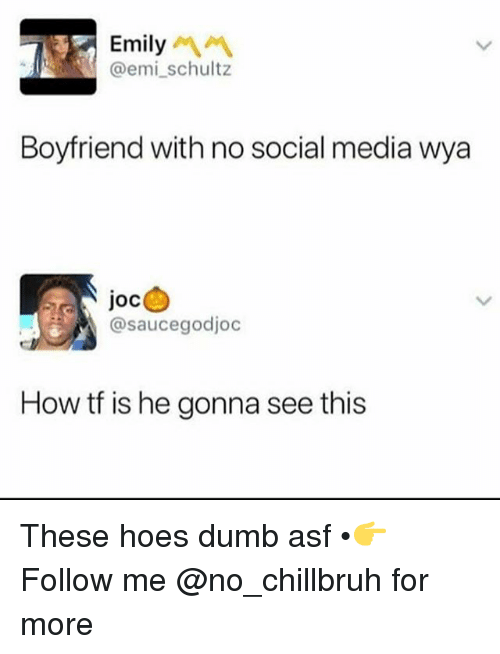 Dumb, Funny, and Hoes: Emily  @emi_schultz  Boyfriend with no social media wya  Joc  @saucegodjoc  How tf is he gonna see this These hoes dumb asf •👉Follow me @no_chillbruh for more