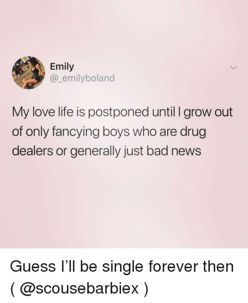 Bad, Life, and Love: Emily  @_emilyboland  My love life is postponed until l grow out  of only fancying boys who are drug  dealers or generally just bad news Guess I'll be single forever then ( @scousebarbiex )