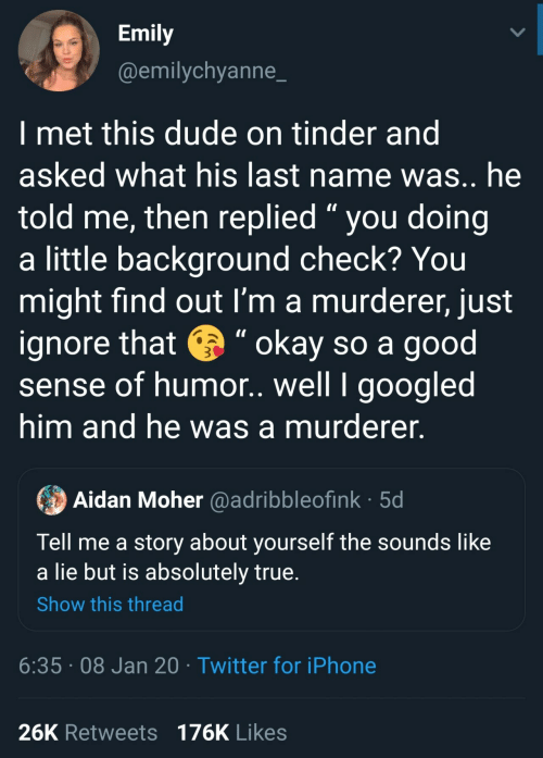 "Im A: Emily  @emilychyanne_  I met this dude on tinder and  asked what his last name was.. he  told me, then replied "" you doing  a little background check? You  might find out I'm a murderer, just  ignore that e "" okay so a good  sense of humor. well I googled  him and he was a murderer.  Aidan Moher @adribbleofink · 5d  Tell me a story about yourself the sounds like  a lie but is absolutely true.  Show this thread  6:35 · 08 Jan 20 · Twitter for iPhone  26K Retweets 176K Likes"