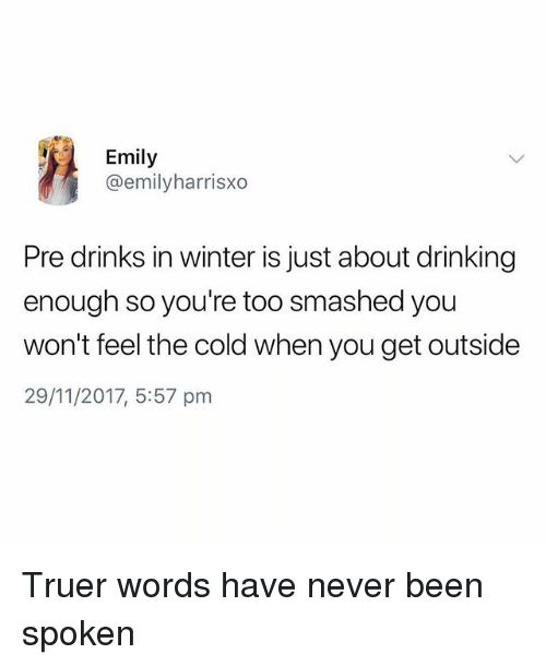 Drinking, Winter, and British: Emily  @emilyharrisxo  Pre drinks in winter is just about drinking  enough so you're too smashed you  won't feel the cold when you get outside  29/11/2017, 5:57 pm Truer words have never been spoken