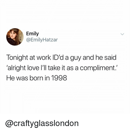 Love, Work, and Dank Memes: Emily  @EmilyHatzar  Tonight at work ID'd a guy and he said  'alright love I'll take it as a compliment.  He was born in 1998 @craftyglasslondon