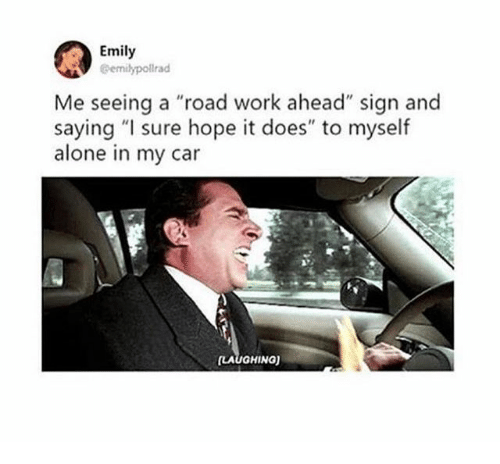 "Being Alone, Work, and Hope: Emily  @emilypollrad  Me seeing a ""road work ahead"" sign and  saying ""I sure hope it does"" to myself  alone in my car  LAUGHINa)"