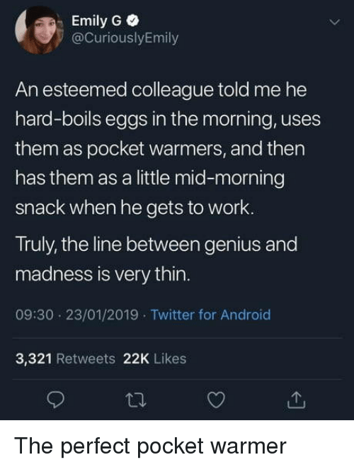 Android, Twitter, and Work: Emily G  @CuriouslyEmily  An esteemed colleague told me he  hard-boils eggs in the morning, uses  them as pocket warmers, and then  has them as a little mid-morning  snack When he gets to work.  Truly, the line between genius and  madness is very thin.  09:30 23/01/2019 Twitter for Android  3,321 Retweets 22K Likes The perfect pocket warmer