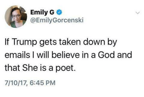 God, Memes, and Taken: Emily G  @EmilyGorcenski  If Trump gets taken down by  emails I will believe in a God and  that She is a poet.  7/10/17, 6:45 PM
