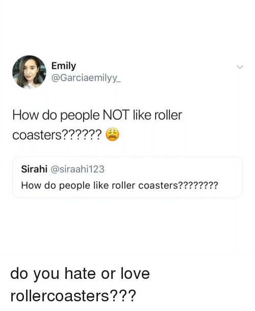 Love, Relatable, and How: Emily  @Garciaemilyy.  How do people NOT like roller  coasters??????  Sirahi @siraahi123  How do people like roller coasters???????? do you hate or love rollercoasters???