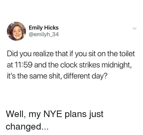 Clock, Memes, and Shit: Emily Hicks  @emilyh_34  Did you realize that if you sit on the toilet  at 11:59 and the clock strikes midnight,  it's the same shit, different day? Well, my NYE plans just changed...