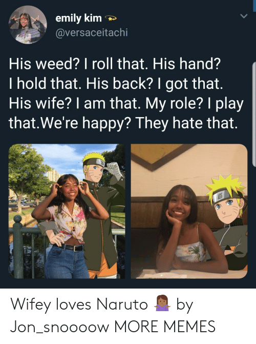 Dank, Memes, and Naruto: emily kim  @versaceitachi  His weed? I roll that. His hand?  I hold that. His back? I got that.  His wife? 1 am that. My role? I play  that.We're happy? They hate that. Wifey loves Naruto 🤷🏾♀️ by Jon_snoooow MORE MEMES
