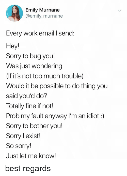 Sorry, Too Much, and Work: Emily Murnane  @emily_murnane  Every Work email I send:  Hey  Sorry to bug you!  Was just wondering  (If it's not too much trouble)  Would it be possible to do thing you  said you'd do?  Totally fine if not!  Prob my fault anyway I'm an idiot:)  Sorry to bother you!  Sorry l exist!  So sorry!  Just let me know! best regards