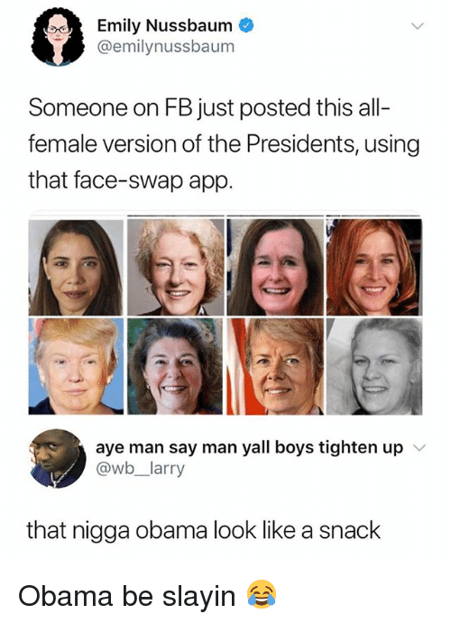 Obama, Face Swap, and Presidents: Emily Nussbaum  @emilynussbaum  Someone on FB just posted this all-  female version of the Presidents, using  that face-swap app.  aye man say man yall boys tighten up  @wb,一larry  v  that nigga obama look like a snack Obama be slayin 😂