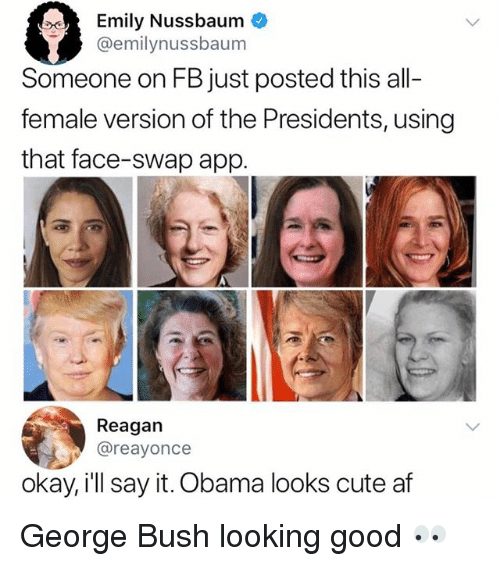 Af, Cute, and Memes: Emily Nussbaum  @emilynussbaum  Someone on FB just posted this all-  female version of the Presidents, using  that face-swap app.  Reagan  @reayonce  okay, ill say it. Obama looks cute af George Bush looking good 👀