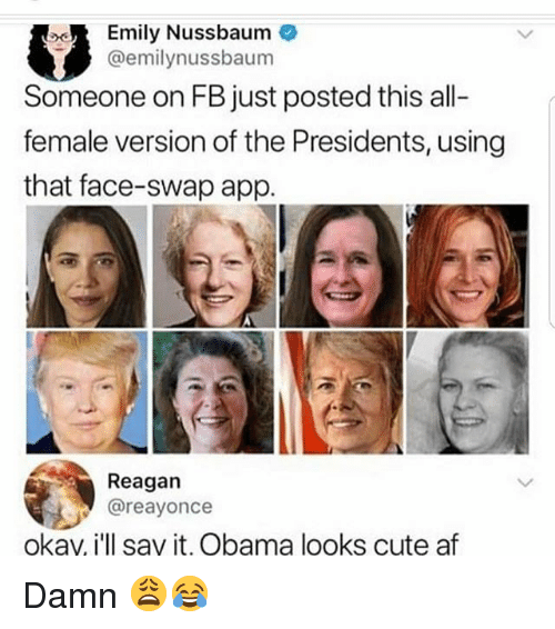 Af, Cute, and Memes: Emily Nussbaum  @emilynussbaum  Someone on FB just posted this all  female version of the Presidents, using  that face-swap app.  Reagan  @reayonce  okav, i'll say it, Obama looks cute af Damn 😩😂