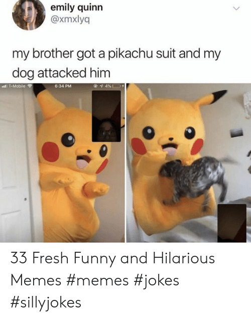 Fresh, Funny, and Memes: emily quinn  @xmxlyq  my brother got a pikachu suit and my  dog attacked him  ..l  4 %L  .T-Mobile  6:34 PM 33 Fresh Funny and Hilarious Memes #memes #jokes #sillyjokes