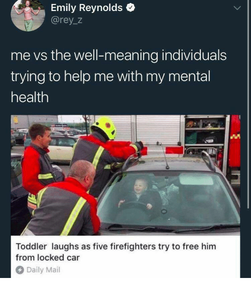 Rey, Daily Mail, and Free: Emily Reynolds  @rey_z  me vs the well-meaning individuals  trying to help me with my mental  health  Toddler laughs as five firefighters try to free him  from locked car  Daily Mail