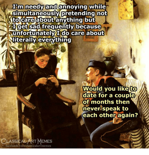 Facebook, Memes, and Date: Emineedyand annoving while  simultaneously pretending not  to careabout anything but  Iget sad, frequently because  unfortunately i do care about  iterally everything  Would you like to  date for a couple  of months then  never speak to  each other again?  date for a couplel  SSICALART MEMES  facebook.com/classicalartmemes